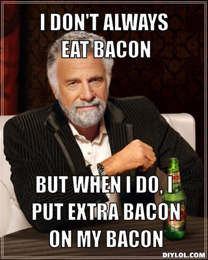 the-most-interesting-man-in-the-world-meme-generator-i-don-t-always-eat-bacon-but-when-i-do-i-put-extra-bacon-on-my-bacon-1238c9.jpg